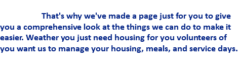 We know the work you do to so that your group can have a good trip. That's why we've made a page just for you to give you a comprehensive look at the things we can do to make it easier. Weather you just need housing for you volunteers of you want us to manage your housing, meals, and service days.