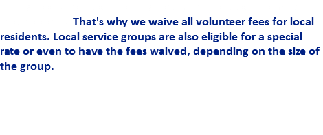 If neighbors want to help neighbors, we want to help make that happen. That's why we waive all volunteer fees for local residents. Local service groups are also eligible for a special rate or even to have the fees waived, depending on the size of the group.
